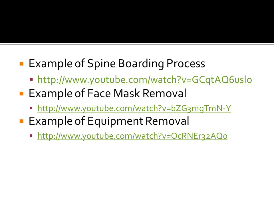  Example of Spine Boarding Process  http://www.youtube.com/watch v=GCqtAQ6uslo http://www.youtube.com/watch v=GCqtAQ6uslo  Example of Face Mask Removal  http://www.youtube.com/watch v=bZG3mgTmN-Y http://www.youtube.com/watch v=bZG3mgTmN-Y  Example of Equipment Removal  http://www.youtube.com/watch v=OcRNEr32AQ0 http://www.youtube.com/watch v=OcRNEr32AQ0