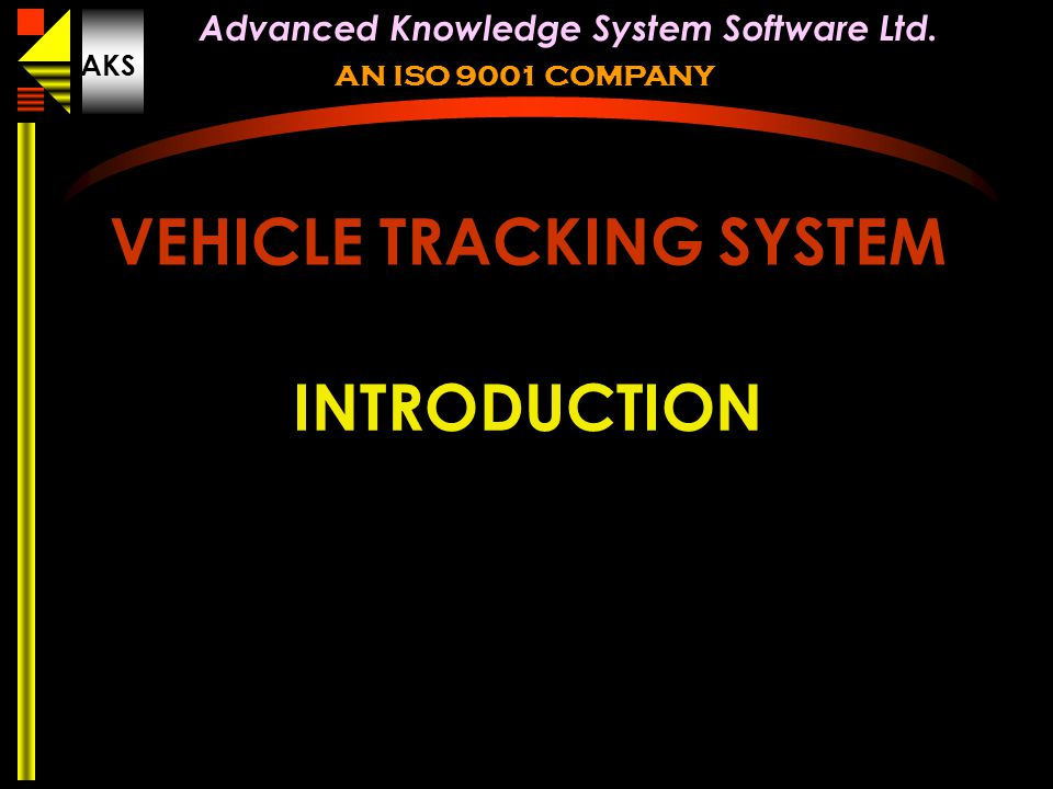 © AKS smart card systems limited new delhi india Advanced Knowledge System Software Ltd. AKS AN ISO 9001 COMPANY VEHICLE TRACKING SYSTEM INTRODUCTION
