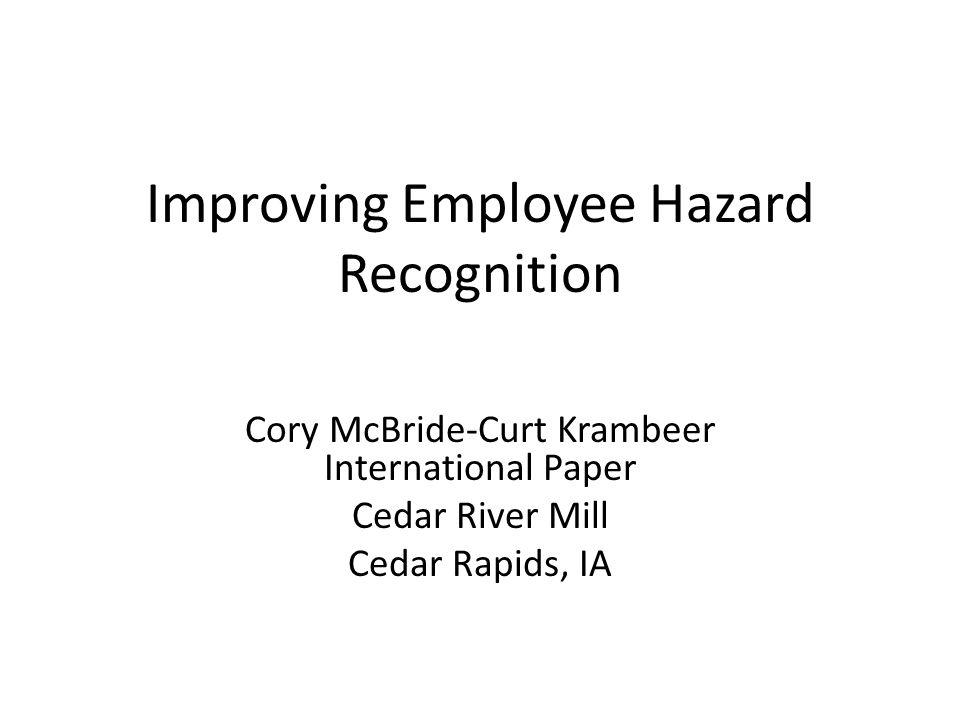 Improving Employee Hazard Recognition Cory McBride-Curt Krambeer International Paper Cedar River Mill Cedar Rapids, IA