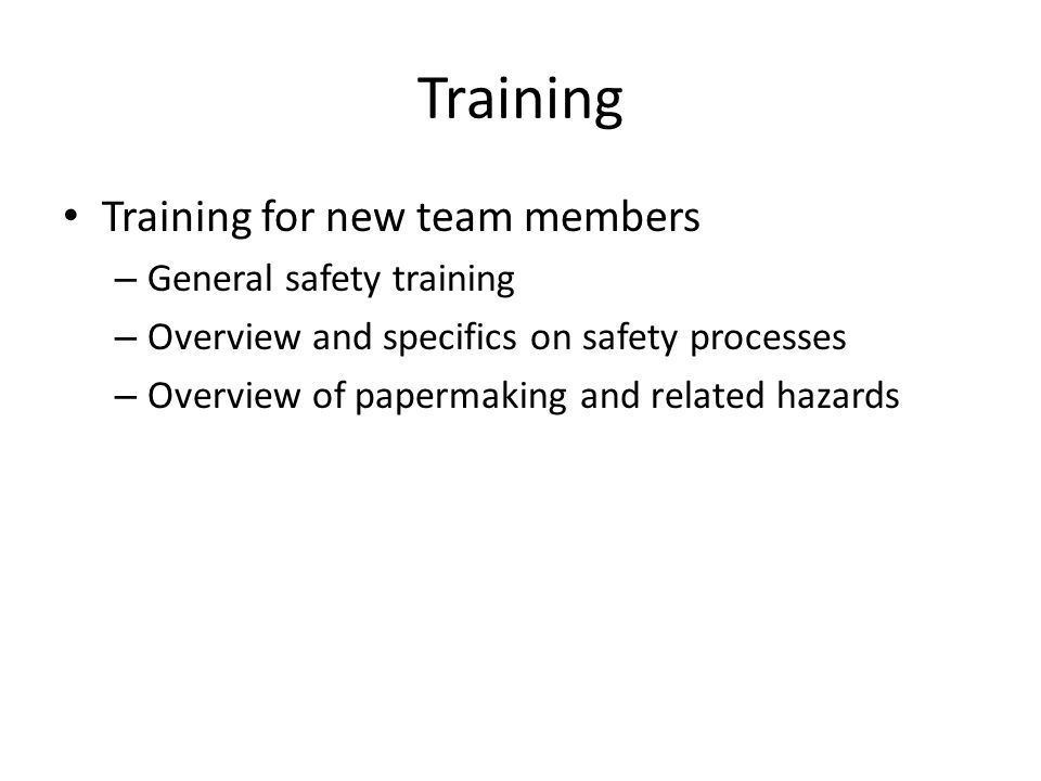 Training Training for new team members – General safety training – Overview and specifics on safety processes – Overview of papermaking and related ha