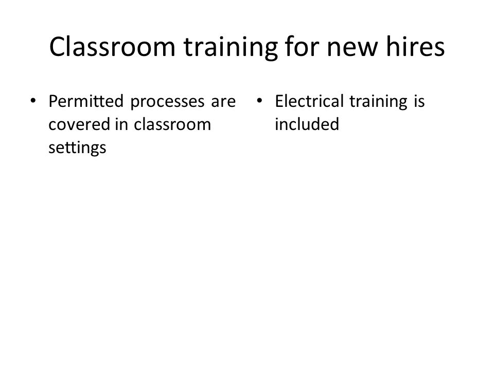 Classroom training for new hires Permitted processes are covered in classroom settings Electrical training is included