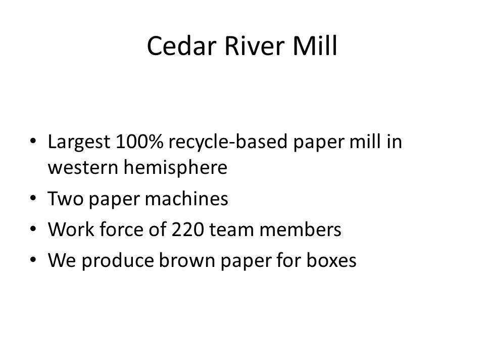 Cedar River Mill Largest 100% recycle-based paper mill in western hemisphere Two paper machines Work force of 220 team members We produce brown paper