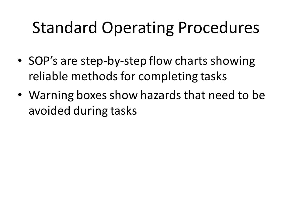 Standard Operating Procedures SOP's are step-by-step flow charts showing reliable methods for completing tasks Warning boxes show hazards that need to