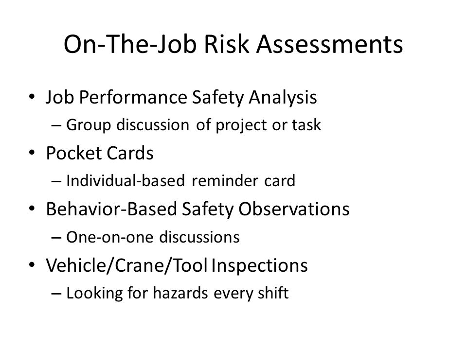 On-The-Job Risk Assessments Job Performance Safety Analysis – Group discussion of project or task Pocket Cards – Individual-based reminder card Behavior-Based Safety Observations – One-on-one discussions Vehicle/Crane/Tool Inspections – Looking for hazards every shift
