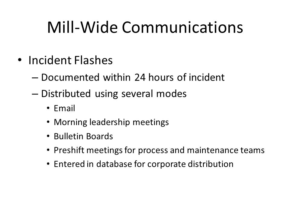 Mill-Wide Communications Incident Flashes – Documented within 24 hours of incident – Distributed using several modes Email Morning leadership meetings Bulletin Boards Preshift meetings for process and maintenance teams Entered in database for corporate distribution