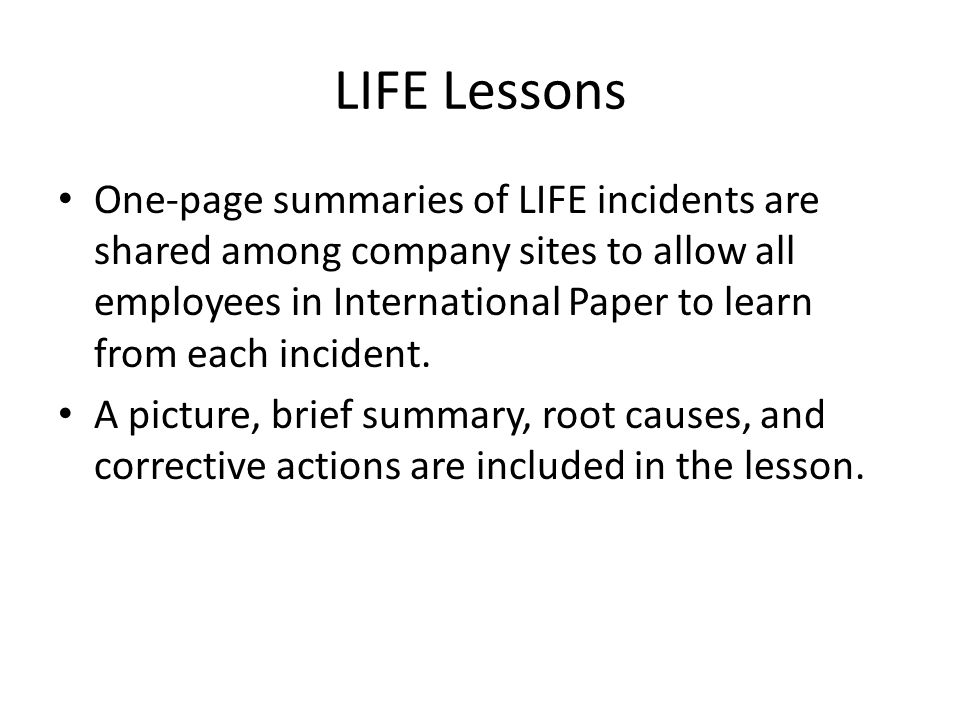 LIFE Lessons One-page summaries of LIFE incidents are shared among company sites to allow all employees in International Paper to learn from each incident.