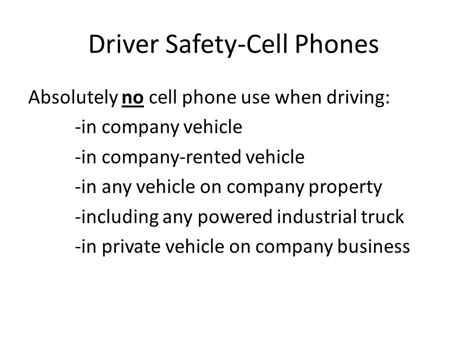 Driver Safety-Cell Phones Absolutely no cell phone use when driving: -in company vehicle -in company-rented vehicle -in any vehicle on company propert