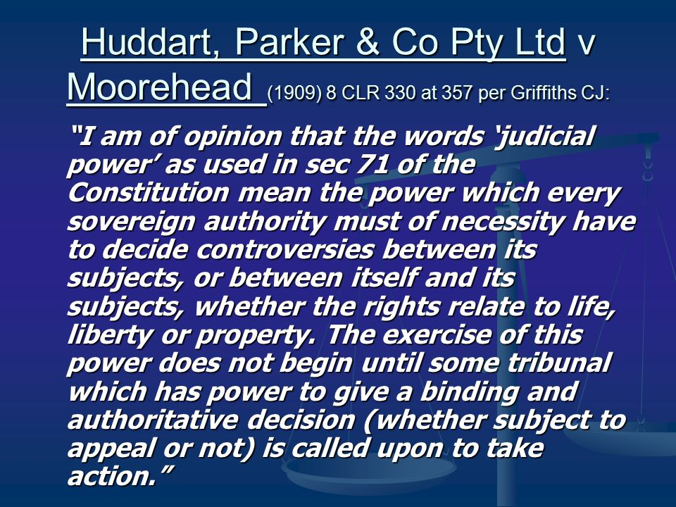 Huddart, Parker & Co Pty Ltd v Moorehead (1909) 8 CLR 330 at 357 per Griffiths CJ: I am of opinion that the words 'judicial power' as used in sec 71 of the Constitution mean the power which every sovereign authority must of necessity have to decide controversies between its subjects, or between itself and its subjects, whether the rights relate to life, liberty or property.