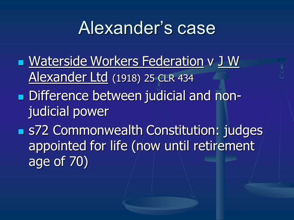 Alexander's case Waterside Workers Federation v J W Alexander Ltd (1918) 25 CLR 434 Waterside Workers Federation v J W Alexander Ltd (1918) 25 CLR 434 Difference between judicial and non- judicial power Difference between judicial and non- judicial power s72 Commonwealth Constitution: judges appointed for life (now until retirement age of 70) s72 Commonwealth Constitution: judges appointed for life (now until retirement age of 70)