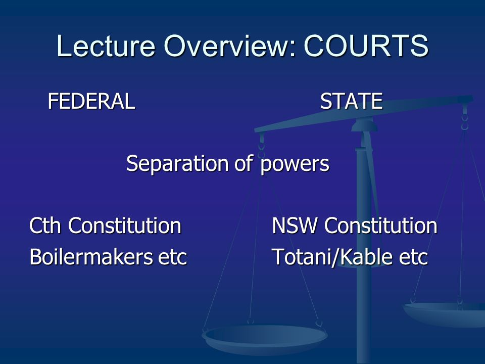 Lecture Overview: COURTS FEDERAL STATE Separation of powers Cth Constitution NSW Constitution Boilermakers etcTotani/Kable etc