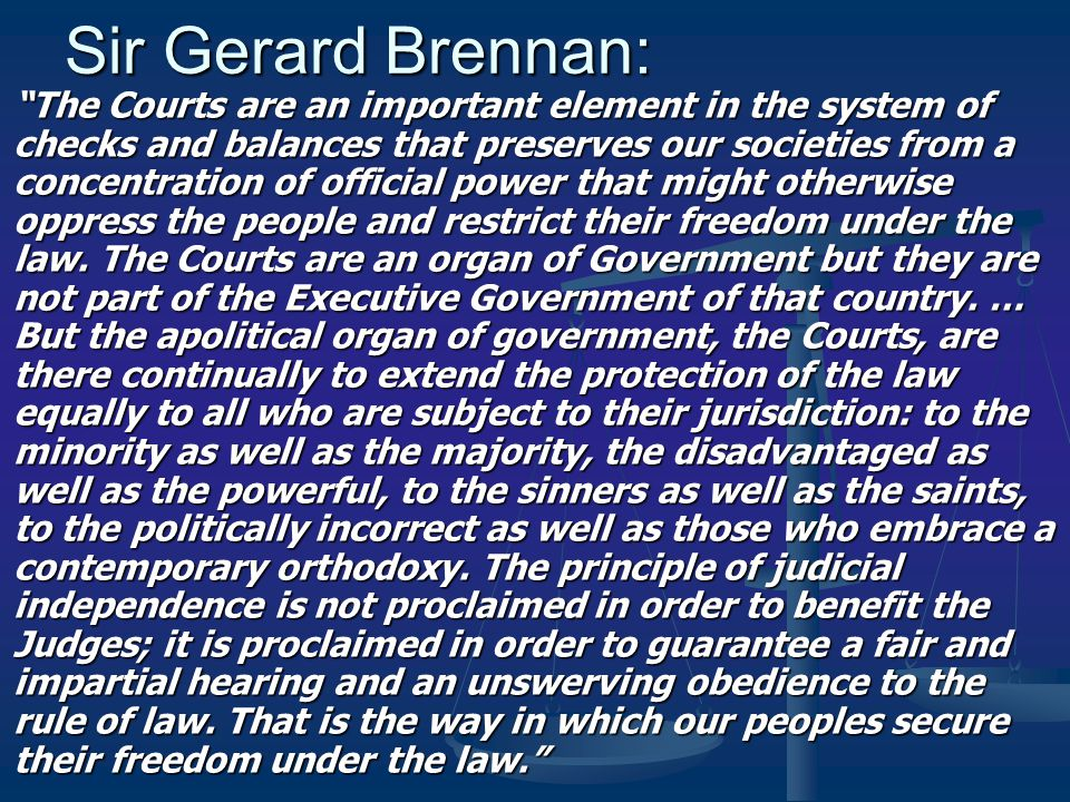 Sir Gerard Brennan: The Courts are an important element in the system of checks and balances that preserves our societies from a concentration of official power that might otherwise oppress the people and restrict their freedom under the law.