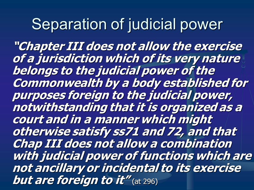 Separation of judicial power Chapter III does not allow the exercise of a jurisdiction which of its very nature belongs to the judicial power of the Commonwealth by a body established for purposes foreign to the judicial power, notwithstanding that it is organized as a court and in a manner which might otherwise satisfy ss71 and 72, and that Chap III does not allow a combination with judicial power of functions which are not ancillary or incidental to its exercise but are foreign to it (at 296)