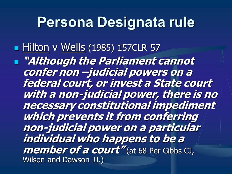 Persona Designata rule Hilton v Wells (1985) 157CLR 57 Hilton v Wells (1985) 157CLR 57 Although the Parliament cannot confer non –judicial powers on a federal court, or invest a State court with a non-judicial power, there is no necessary constitutional impediment which prevents it from conferring non-judicial power on a particular individual who happens to be a member of a court (at 68 Per Gibbs CJ, Wilson and Dawson JJ.) Although the Parliament cannot confer non –judicial powers on a federal court, or invest a State court with a non-judicial power, there is no necessary constitutional impediment which prevents it from conferring non-judicial power on a particular individual who happens to be a member of a court (at 68 Per Gibbs CJ, Wilson and Dawson JJ.)