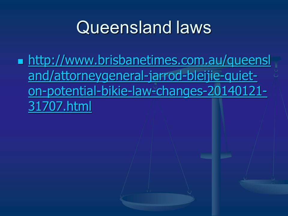 Queensland laws http://www.brisbanetimes.com.au/queensl and/attorneygeneral-jarrod-bleijie-quiet- on-potential-bikie-law-changes-20140121- 31707.html http://www.brisbanetimes.com.au/queensl and/attorneygeneral-jarrod-bleijie-quiet- on-potential-bikie-law-changes-20140121- 31707.html http://www.brisbanetimes.com.au/queensl and/attorneygeneral-jarrod-bleijie-quiet- on-potential-bikie-law-changes-20140121- 31707.html http://www.brisbanetimes.com.au/queensl and/attorneygeneral-jarrod-bleijie-quiet- on-potential-bikie-law-changes-20140121- 31707.html