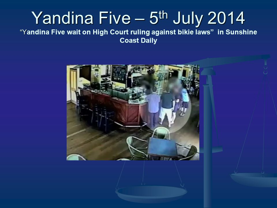 Yandina Five – 5 th July 2014 Y Yandina Five – 5 th July 2014 Yandina Five wait on High Court ruling against bikie laws in Sunshine Coast Daily