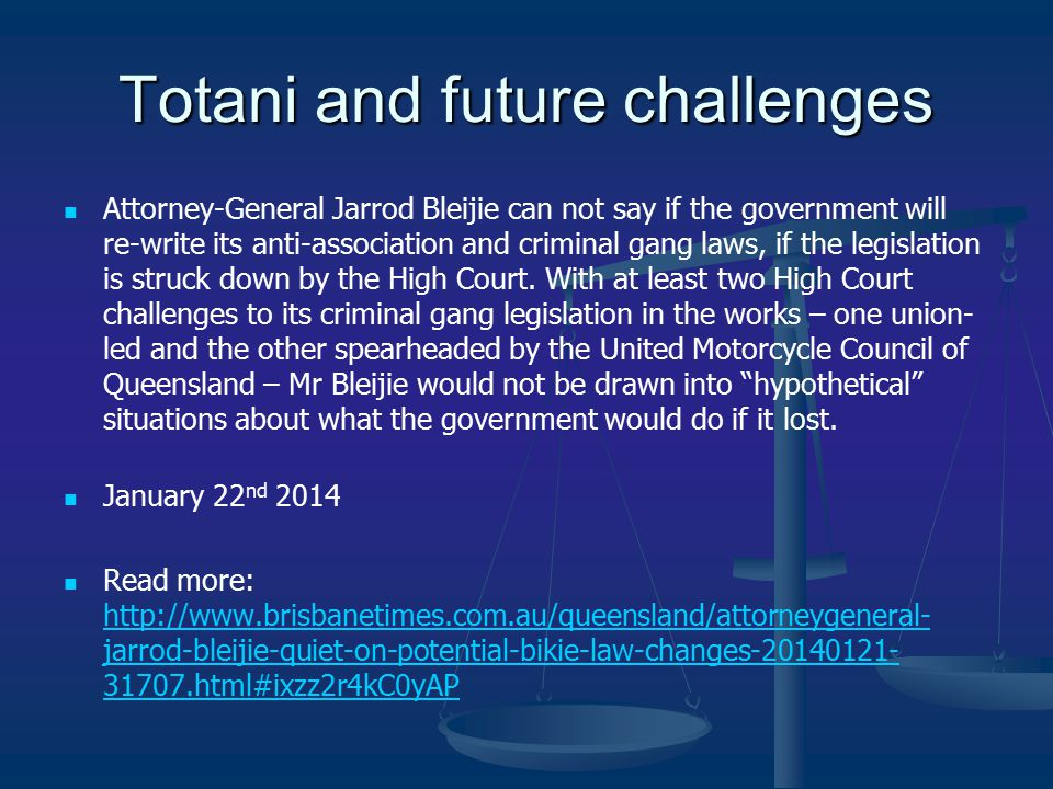 Totani and future challenges Attorney-General Jarrod Bleijie can not say if the government will re-write its anti-association and criminal gang laws, if the legislation is struck down by the High Court.