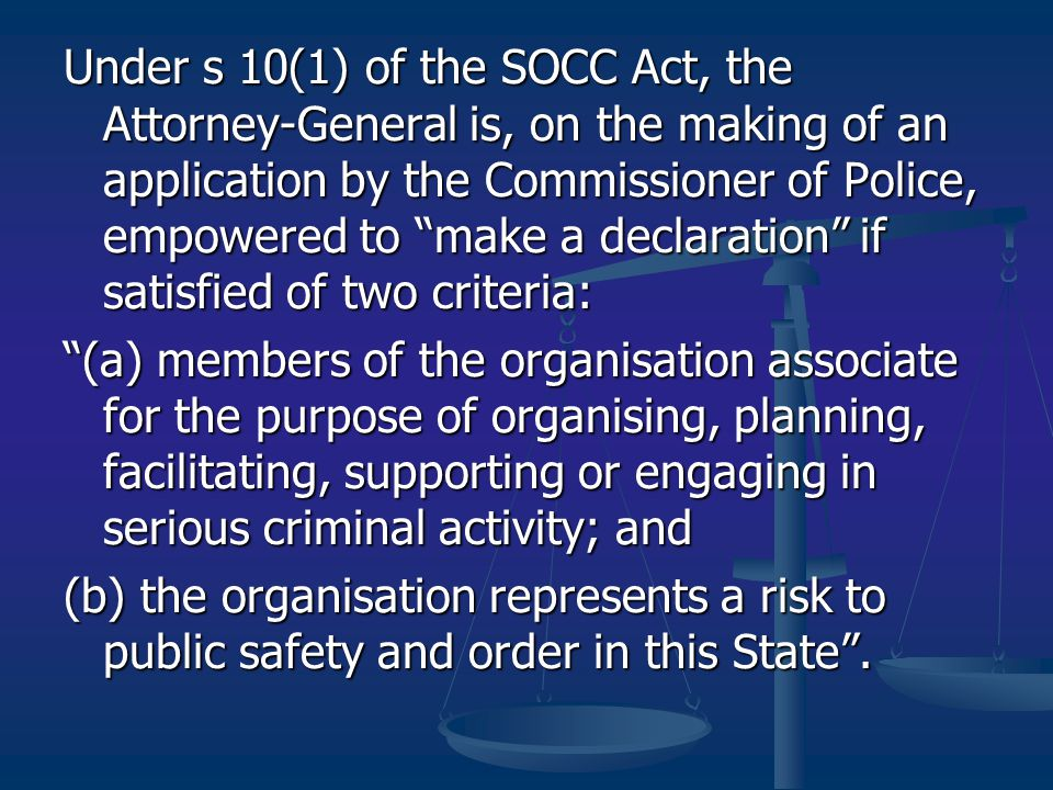 Under s 10(1) of the SOCC Act, the Attorney-General is, on the making of an application by the Commissioner of Police, empowered to make a declaration if satisfied of two criteria: (a) members of the organisation associate for the purpose of organising, planning, facilitating, supporting or engaging in serious criminal activity; and (b) the organisation represents a risk to public safety and order in this State .