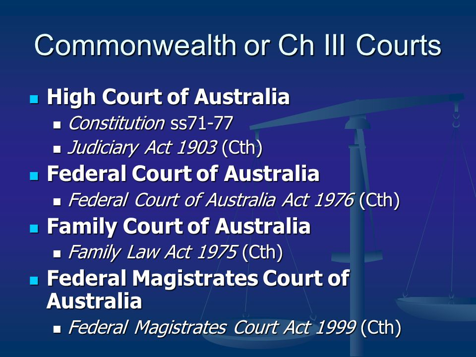 Commonwealth or Ch III Courts High Court of Australia High Court of Australia Constitution ss71-77 Constitution ss71-77 Judiciary Act 1903 (Cth) Judiciary Act 1903 (Cth) Federal Court of Australia Federal Court of Australia Federal Court of Australia Act 1976 (Cth) Federal Court of Australia Act 1976 (Cth) Family Court of Australia Family Court of Australia Family Law Act 1975 (Cth) Family Law Act 1975 (Cth) Federal Magistrates Court of Australia Federal Magistrates Court of Australia Federal Magistrates Court Act 1999 (Cth) Federal Magistrates Court Act 1999 (Cth)