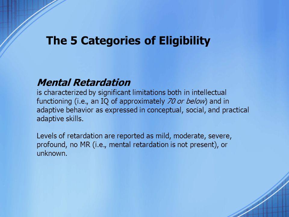 The 5 Categories of Eligibility Mental Retardation is characterized by significant limitations both in intellectual functioning (i.e., an IQ of approximately 70 or below) and in adaptive behavior as expressed in conceptual, social, and practical adaptive skills.
