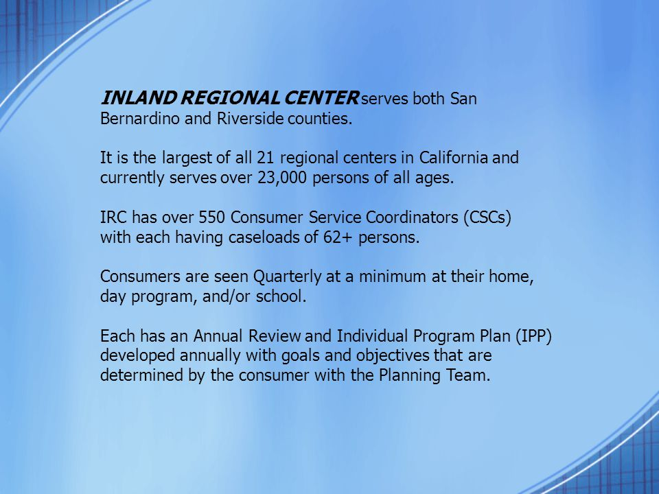 INLAND REGIONAL CENTER serves both San Bernardino and Riverside counties. It is the largest of all 21 regional centers in California and currently ser