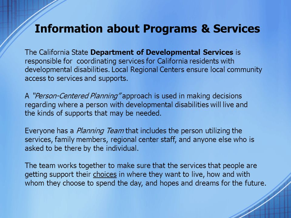 Information about Programs & Services The California State Department of Developmental Services is responsible for coordinating services for California residents with developmental disabilities.