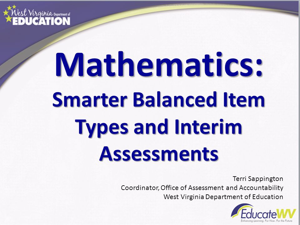 Mathematics: Smarter Balanced Item Types and Interim Assessments Terri Sappington Coordinator, Office of Assessment and Accountability West Virginia D