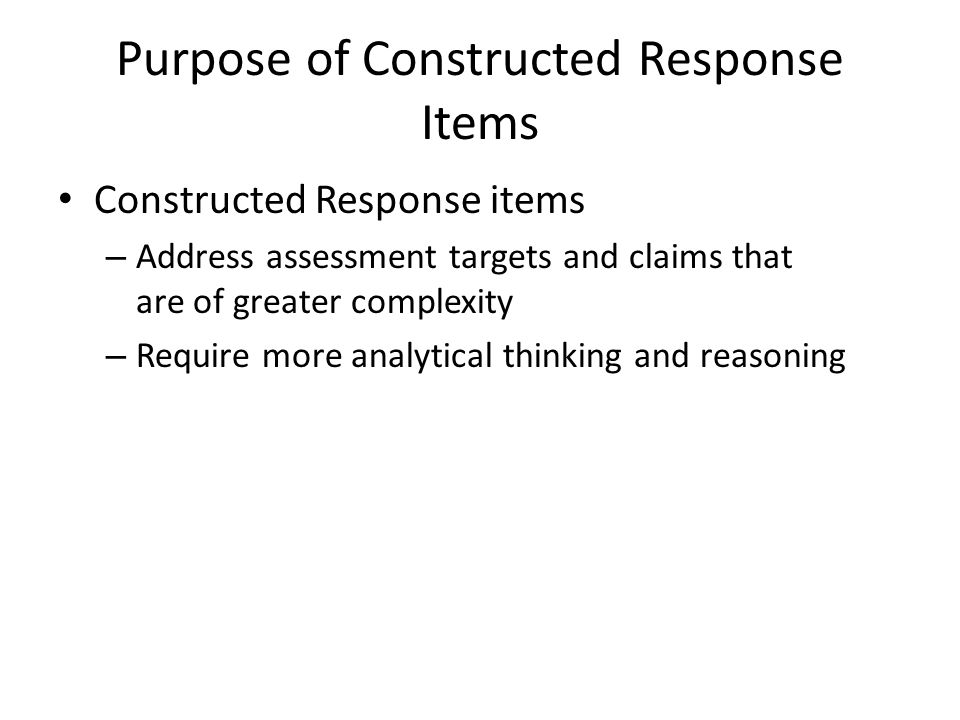 Purpose of Constructed Response Items Constructed Response items – Address assessment targets and claims that are of greater complexity – Require more analytical thinking and reasoning