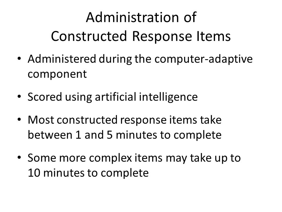 Administration of Constructed Response Items Administered during the computer-adaptive component Scored using artificial intelligence Most constructed response items take between 1 and 5 minutes to complete Some more complex items may take up to 10 minutes to complete