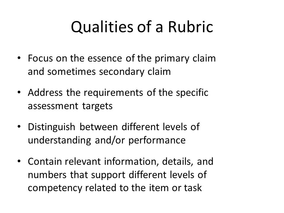 Qualities of a Rubric Focus on the essence of the primary claim and sometimes secondary claim Address the requirements of the specific assessment targ