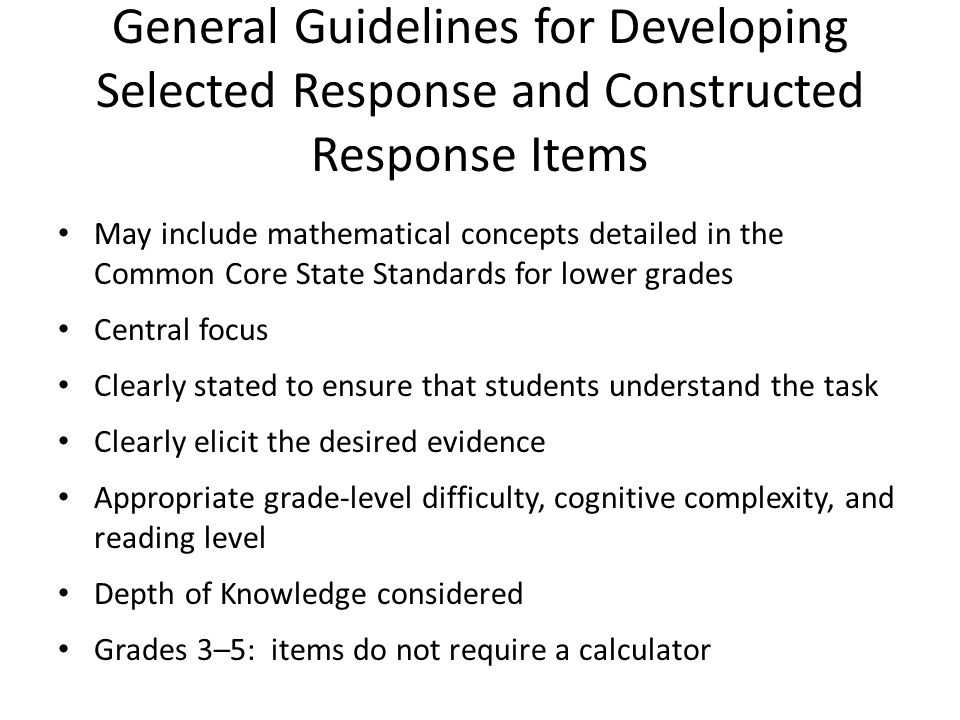 General Guidelines for Developing Selected Response and Constructed Response Items May include mathematical concepts detailed in the Common Core State Standards for lower grades Central focus Clearly stated to ensure that students understand the task Clearly elicit the desired evidence Appropriate grade-level difficulty, cognitive complexity, and reading level Depth of Knowledge considered Grades 3–5: items do not require a calculator