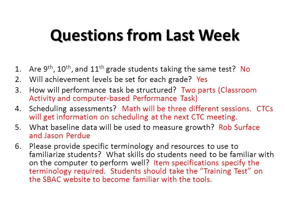 Questions from Last Week 1.Are 9 th, 10 th, and 11 th grade students taking the same test? No 2.Will achievement levels be set for each grade? Yes 3.H