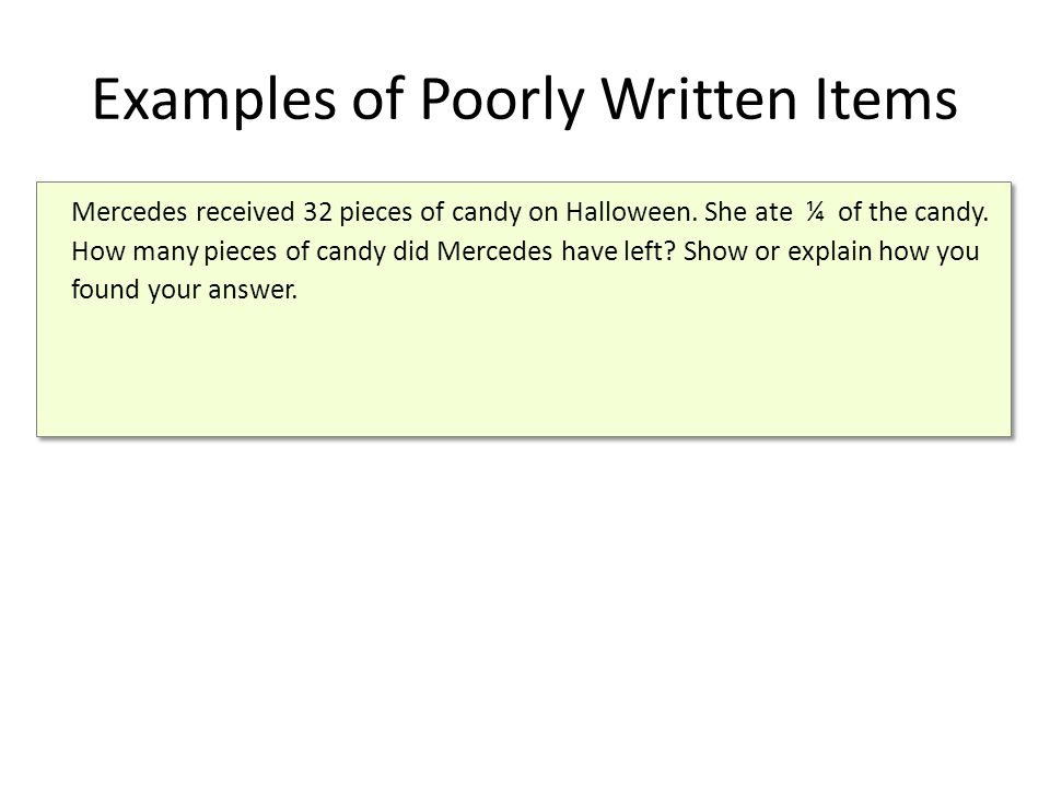 Examples of Poorly Written Items Mercedes received 32 pieces of candy on Halloween. She ate ¼ of the candy. How many pieces of candy did Mercedes have