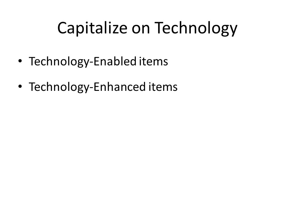 Capitalize on Technology Technology-Enabled items Technology-Enhanced items