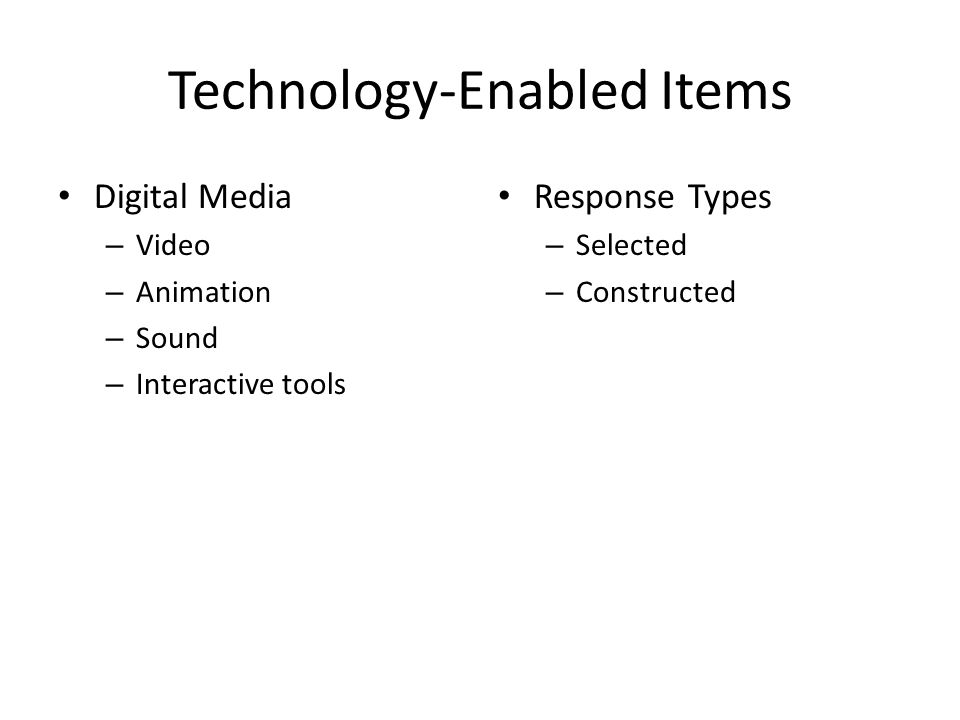 Technology-Enabled Items Digital Media – Video – Animation – Sound – Interactive tools Response Types – Selected – Constructed