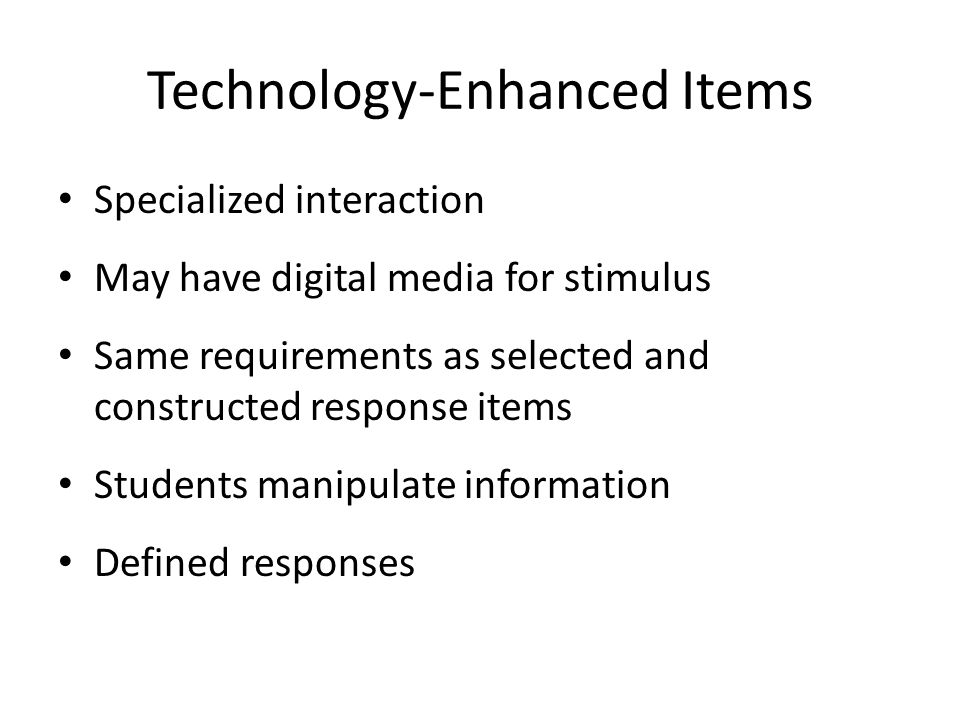 Technology-Enhanced Items Specialized interaction May have digital media for stimulus Same requirements as selected and constructed response items Stu