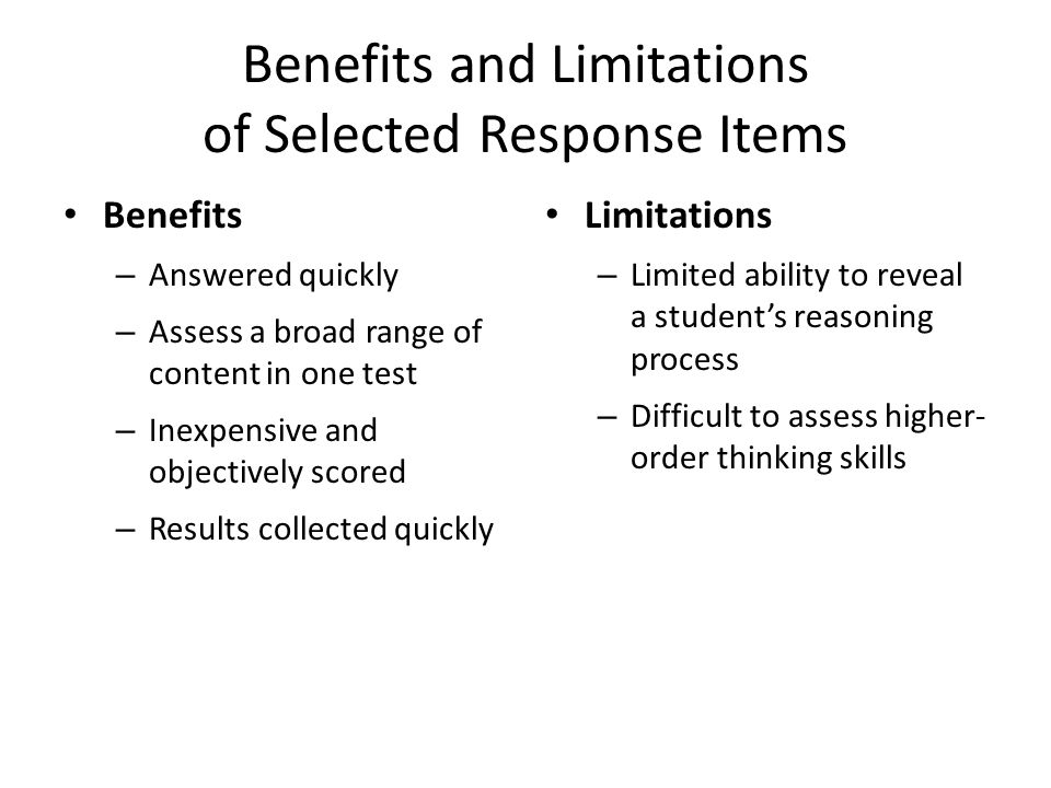 Benefits and Limitations of Selected Response Items Benefits – Answered quickly – Assess a broad range of content in one test – Inexpensive and objectively scored – Results collected quickly Limitations – Limited ability to reveal a student's reasoning process – Difficult to assess higher- order thinking skills