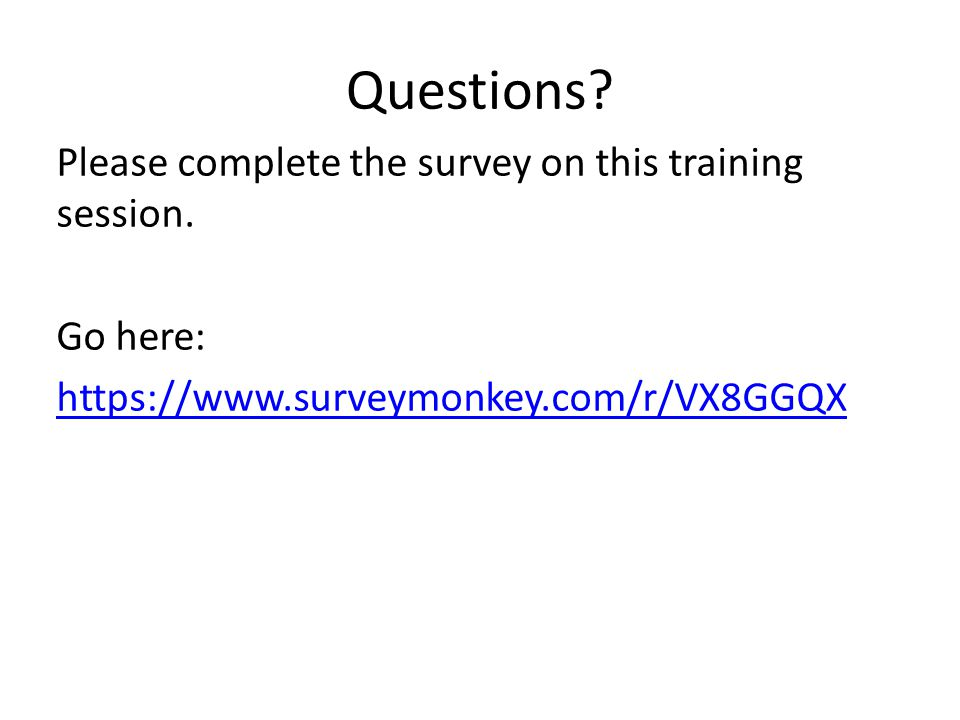 Questions? Please complete the survey on this training session. Go here: https://www.surveymonkey.com/r/VX8GGQX