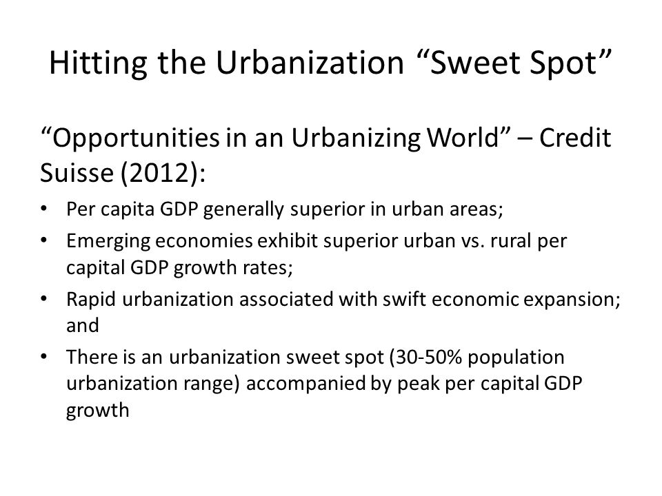 Hitting the Urbanization Sweet Spot Opportunities in an Urbanizing World – Credit Suisse (2012): Per capita GDP generally superior in urban areas; Emerging economies exhibit superior urban vs.
