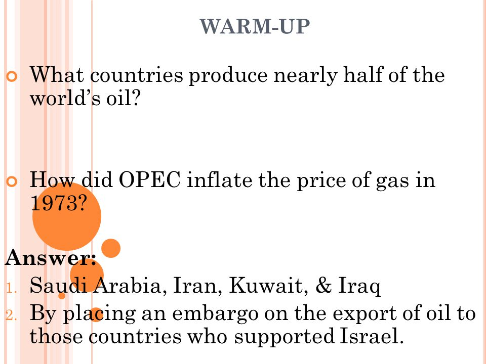 WARM-UP What countries produce nearly half of the world's oil? How did OPEC inflate the price of gas in 1973? Answer: 1. Saudi Arabia, Iran, Kuwait, &