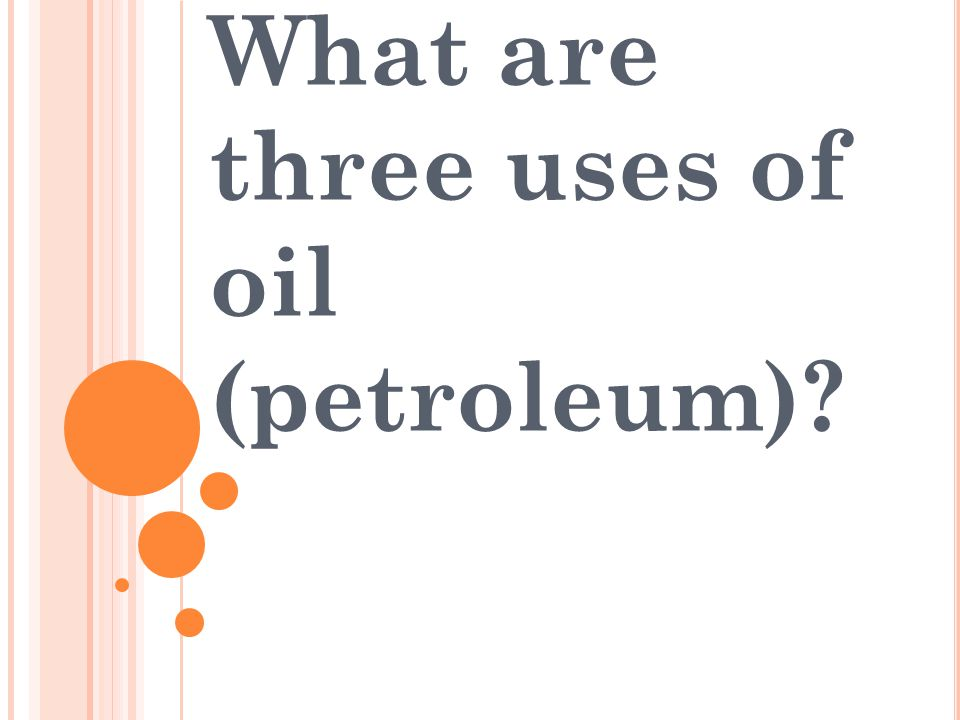 What are three uses of oil (petroleum)?