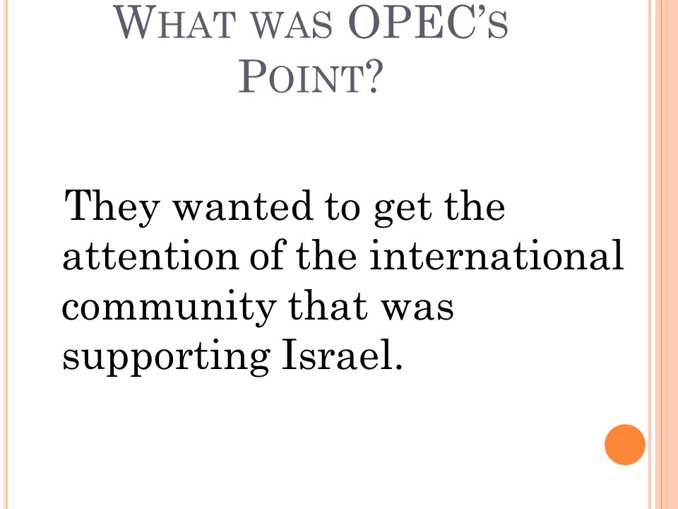 W HAT WAS OPEC' S P OINT ? They wanted to get the attention of the international community that was supporting Israel.