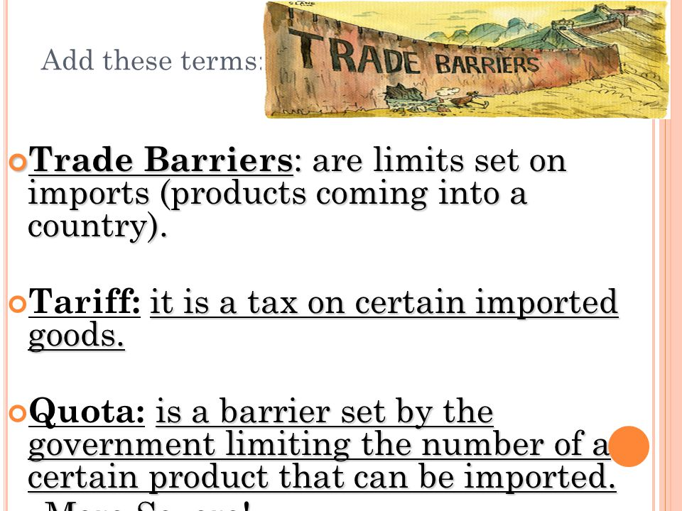 Add these terms: Trade Barriers : are limits set on imports (products coming into a country). it is a tax on certain imported goods. Tariff: it is a t