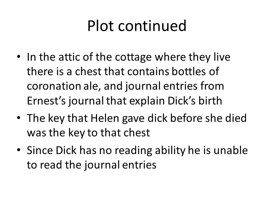 Plot continued In the attic of the cottage where they live there is a chest that contains bottles of coronation ale, and journal entries from Ernest's journal that explain Dick's birth The key that Helen gave dick before she died was the key to that chest Since Dick has no reading ability he is unable to read the journal entries