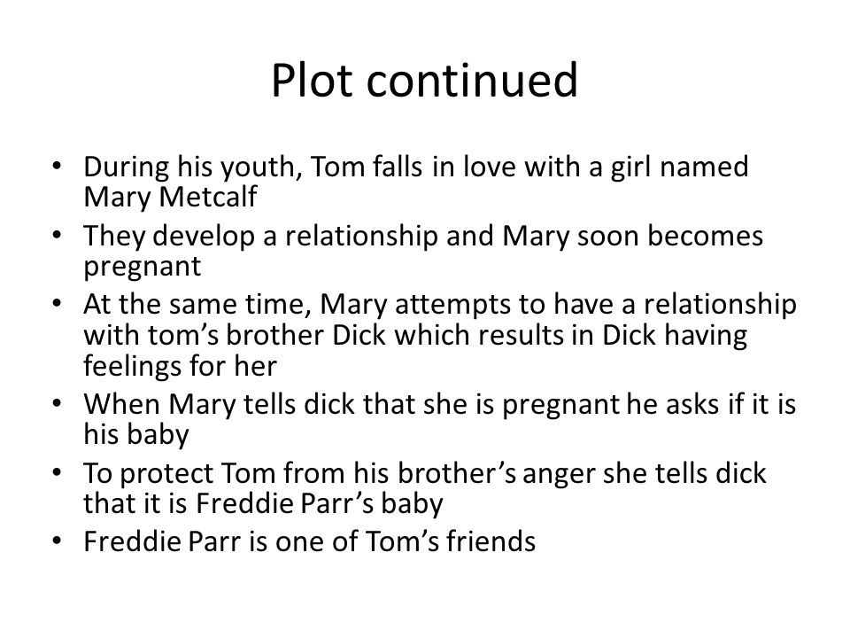 Plot continued During his youth, Tom falls in love with a girl named Mary Metcalf They develop a relationship and Mary soon becomes pregnant At the same time, Mary attempts to have a relationship with tom's brother Dick which results in Dick having feelings for her When Mary tells dick that she is pregnant he asks if it is his baby To protect Tom from his brother's anger she tells dick that it is Freddie Parr's baby Freddie Parr is one of Tom's friends