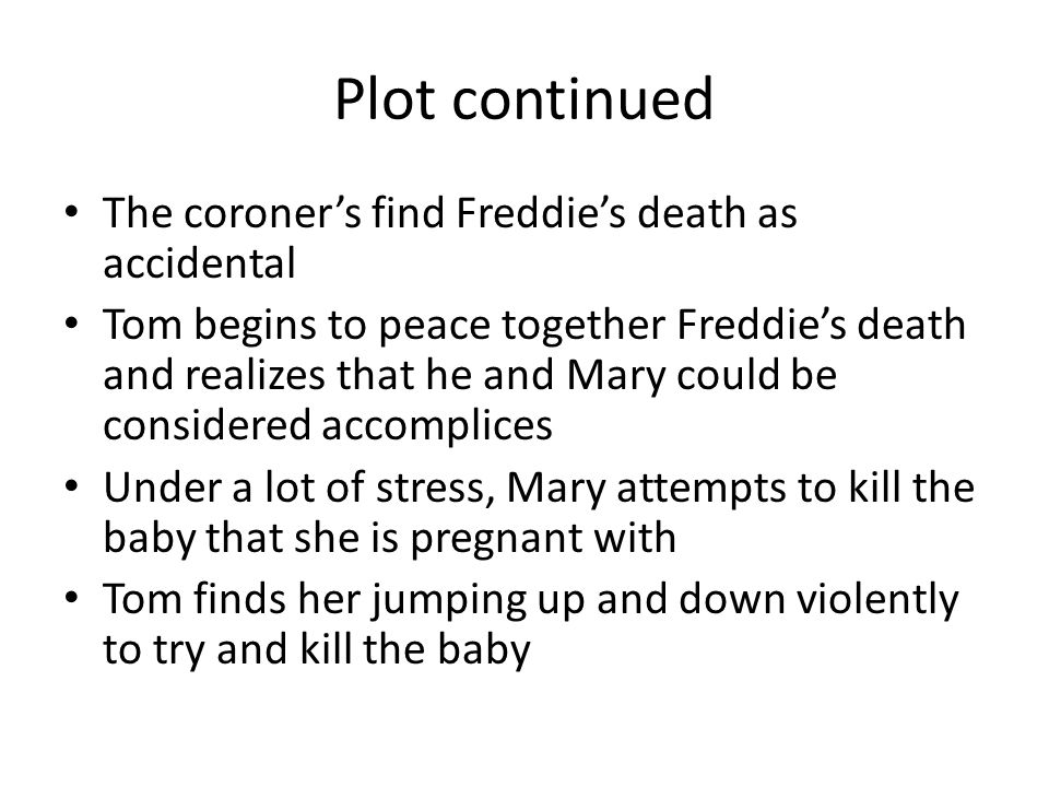 Plot continued The coroner's find Freddie's death as accidental Tom begins to peace together Freddie's death and realizes that he and Mary could be considered accomplices Under a lot of stress, Mary attempts to kill the baby that she is pregnant with Tom finds her jumping up and down violently to try and kill the baby