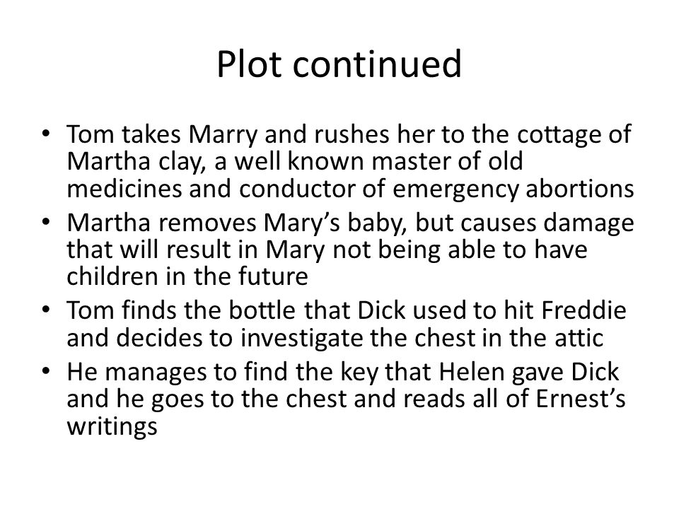 Plot continued Tom takes Marry and rushes her to the cottage of Martha clay, a well known master of old medicines and conductor of emergency abortions Martha removes Mary's baby, but causes damage that will result in Mary not being able to have children in the future Tom finds the bottle that Dick used to hit Freddie and decides to investigate the chest in the attic He manages to find the key that Helen gave Dick and he goes to the chest and reads all of Ernest's writings