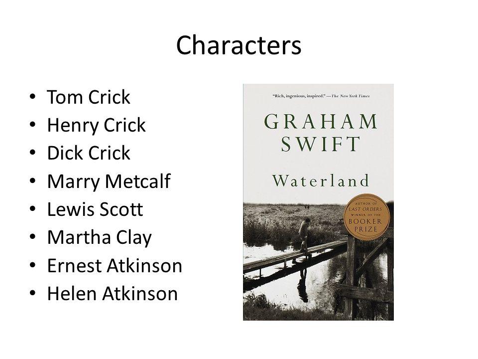 Characters Tom Crick Henry Crick Dick Crick Marry Metcalf Lewis Scott Martha Clay Ernest Atkinson Helen Atkinson