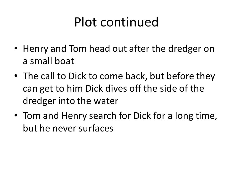 Plot continued Henry and Tom head out after the dredger on a small boat The call to Dick to come back, but before they can get to him Dick dives off the side of the dredger into the water Tom and Henry search for Dick for a long time, but he never surfaces