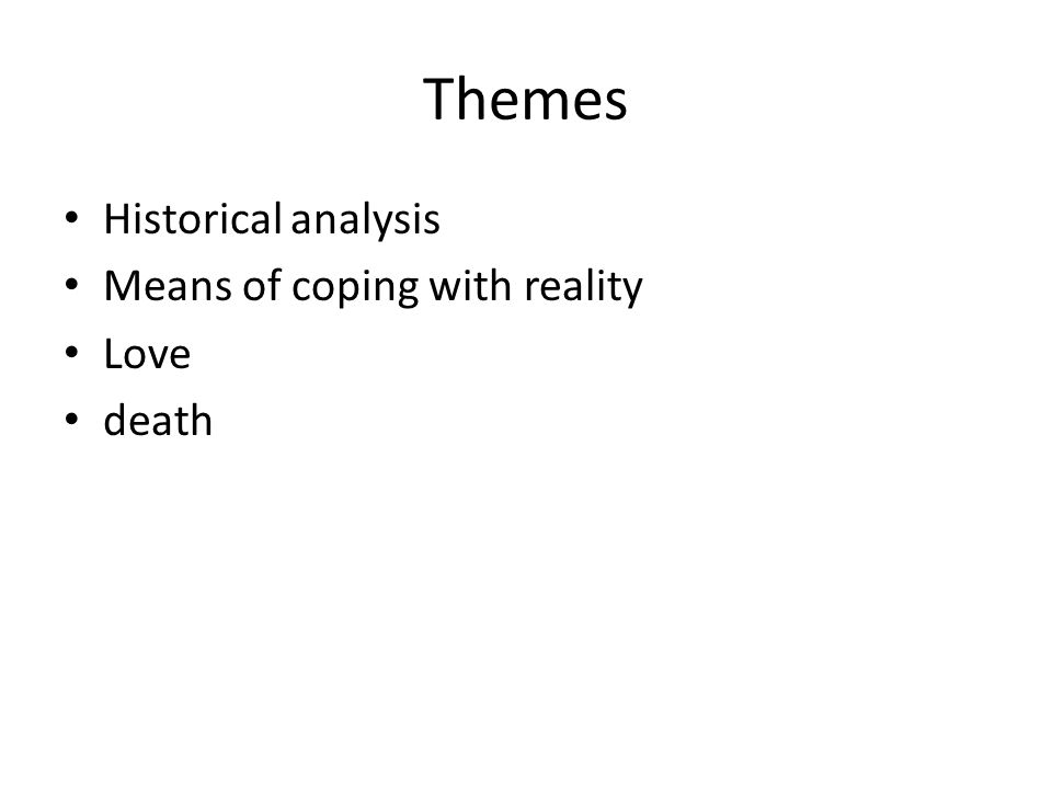 Themes Historical analysis Means of coping with reality Love death