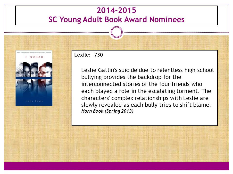 2014-2015 SC Young Adult Book Award Nominees Lexile: 730 Leslie Gatlin's suicide due to relentless high school bullying provides the backdrop for the